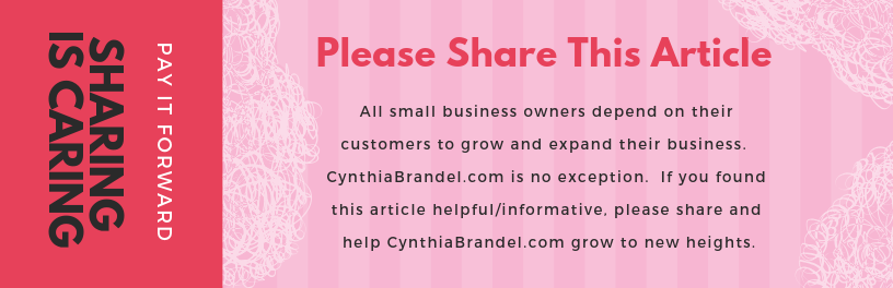 Please share this article. All small business owners depend on their customers to grow and expand their business. CynthiaBrandel.com is no exception. If you found this article helpful/informative, please share and help CynthiaBrandel.com grow to new heights.